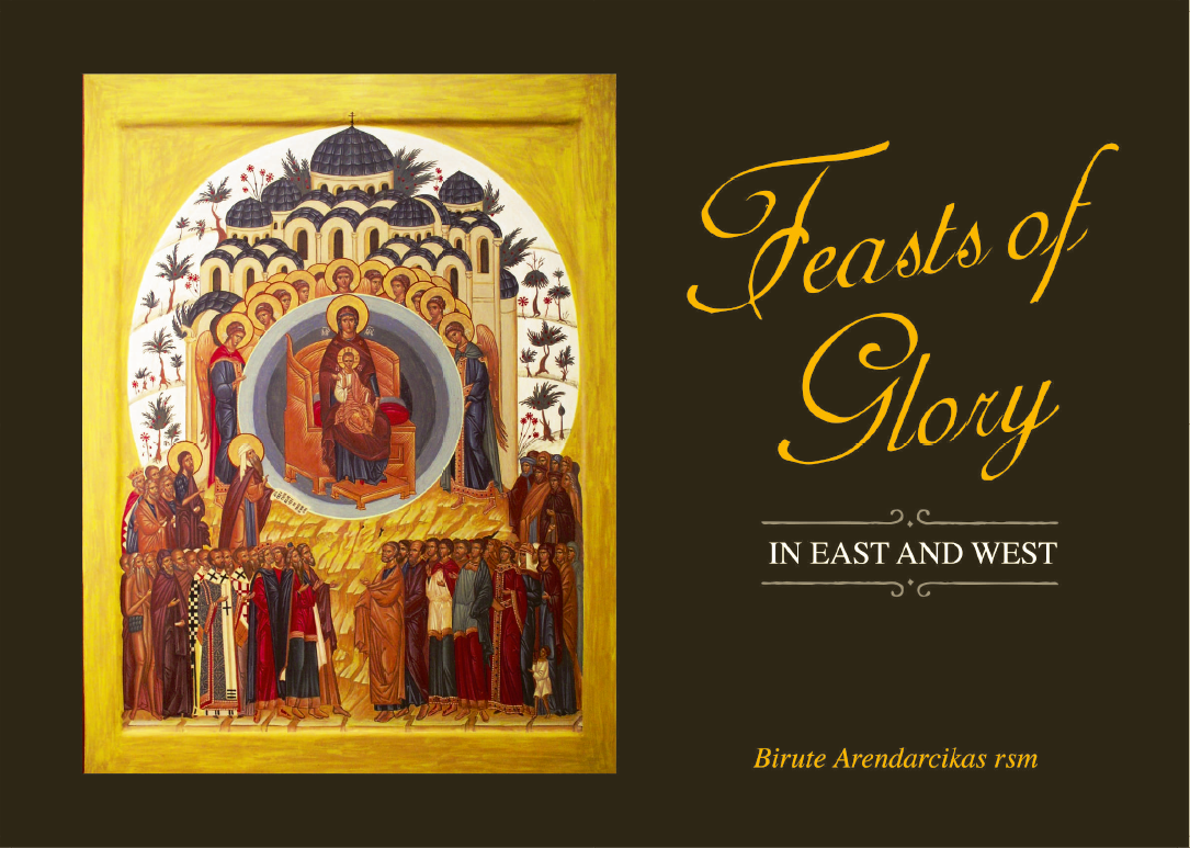 Feasts of Glory in East and West / Sr. Birute Arendarcikas RSM