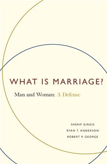 What is Marriage? Man and Woman: A Defense / Sherif Girgis, Ryan T. Anderson & Robert P. George