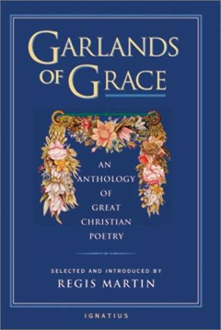 Garlands of Grace: An Anthology of Great Christian Poetry / Edited by Regis Martin