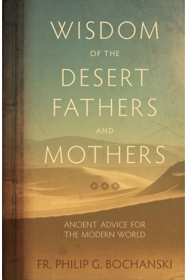 Wisdom of the Desert Fathers and Mothers Ancient Advice for the Modern World / Fr Philip Bochanski