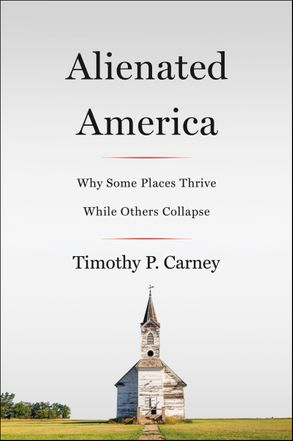 Alienated America Why Some Places Thrive While Others Collapse / Timothy P Carney
