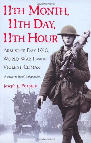 11th Month, 11th Day, 11th Hour: Armistice Day, 1918, World War I and its Violent Climax / Joseph E. Persico