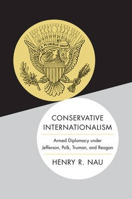 Conservative Internationalism : Armed Diplomacy under Jefferson, Polk, Truman, and Reagan / Henry R. Nau