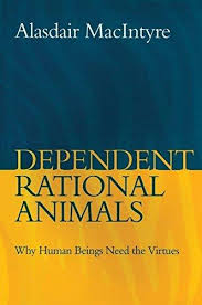 Dependent Rational Animals : Why Human Beings Need the Virtues / Alasdair MacIntyre
