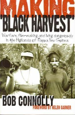 "Making ""Black Harvest"" : Warfare, Film-making and Living Dangerously in the Highlands of Papua New Guinea / Bob Connelly"
