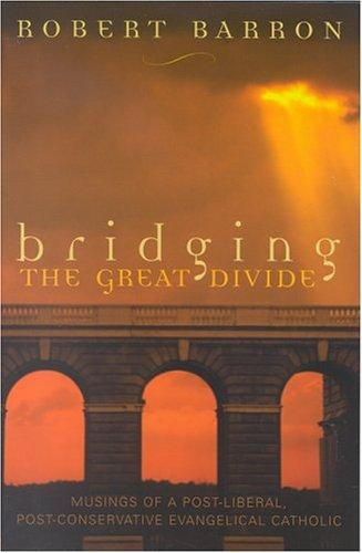 Bridging the Great Divide: Musings of a Post-Liberal, Post-Conservative Evangelical Catholic / Robert Barron