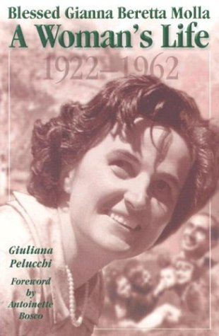 Blessed Gianna Beretta Molla: a Woman's Life, 1922-1962 / Giuliana Pelucchi