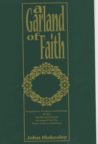 A Garland of Faith: Medieval Prayers and Poems Newly Translated and Arranged for the Three Year Lectionary / John Blakesley