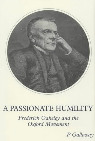 A Passionate Humility : Frederick Oakeley and the Oxford Movement / Peter Galloway