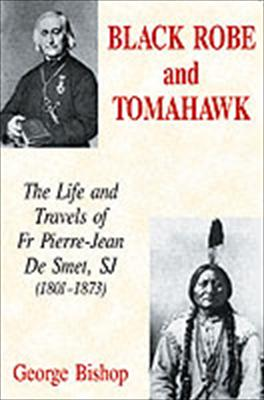 Black Robe and Tomahawk: the Life and Travels of Father Pierre-Jean de Smet, SJ (1801-1873) / George Bishop