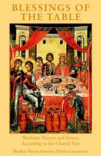 Blessings of the Table: Mealtime Prayers and Graces According to the Church Year / Victor-Antoine d'Avila-Latourrette
