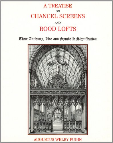 A Treatise on Chancel Screens and Rood Lofts: Their Antiquity, Use and Symbolic Signification / Augustus Welby Northmore Pugin