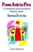 From Ash to Fire: An Odyssey in Prayer : A Contemporary Journey Through the Interior Castle of Teresa of Avila / Carolyn Humphreys