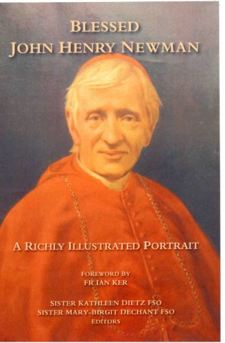 Blessed John Henry Newman - A Richly Illustrated Portrait / Sr K. Dietz & Sr M. Dechant