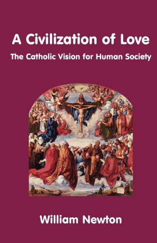 A Civilization of Love: the Catholic Vision for Human Society / William Newton