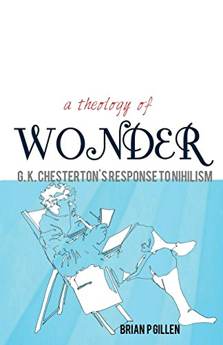 A Theology of Wonder: G.K. Chesterton's Response to Nihilism / Brian P. Gillen