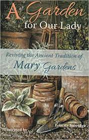 A Garden for Our Lady  Reviving the ancient tradition of  Mary Gardens / Felicity Surridge and Illustrated by Malcolm Surridge