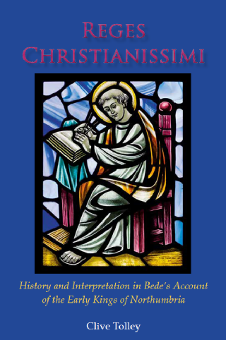 Reges Christianissimi  History and Interpretation in Bede's Account  of the Early Kings of Northumbria / Clive Tolley