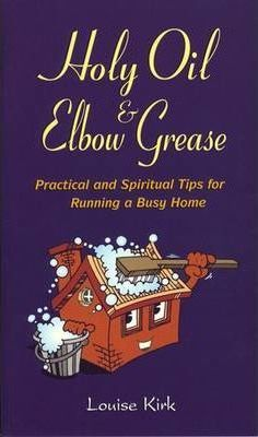 Holy Oil & Elbow Grease: Practical and Spiritual Tips for Running a Busy Home
