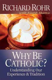 Why Be Catholic? Understanding Our Experience and Tradition / Richard Rohr with Joseph Martos