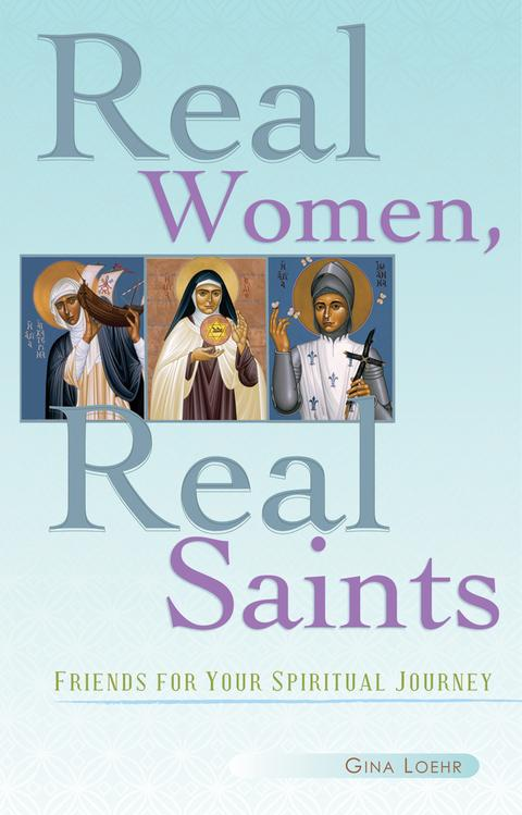 Real Women, Real Saints: Friends for Your Spiritual Journey / Gina Loehr