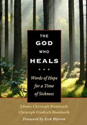 The God Who Heals Words of Hope for a Time of Sickness / Johann Christoph Blumhardt and Christoph Friedrich Blumhardt