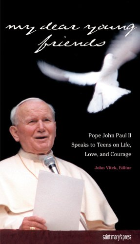 My Dear Young Friends: Pope John Paul II Speaks to Teens on Life, Love, and Courage / Edited by John Vitek