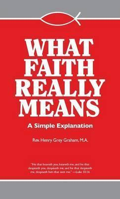 What Faith Really Means: A Simple Explanation / Rev. Fr. Henry G. Graham