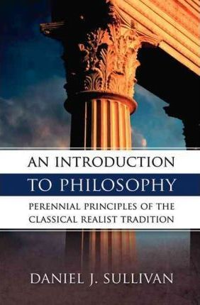 An Introduction to Philosophy : Perennial Principles of the Classical Realist Tradition / Daniel Sullivan