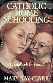 Catholic Home Schooling: A Handbook for Parents / Mary Kay Clark