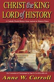 Christ the King Lord of History: A Catholic World History from Ancient to Modern Times / Belinda Terro Mooney and Dr Anne W Carroll