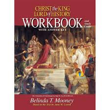 Christ the King Lord of History: A Catholic World History from Ancient to Modern Times Workbook / Belinda Terro Mooney and Dr Anne W Carroll