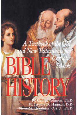 Bible History: A Textbook of the Old and New Testaments for Catholic Schools  /Rev Fr George Johnson PhD, Rev Fr Jerome D Hannan PhD JCD and Sr M Dominica OSU PhD