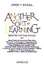 Another Sort of Learning: Selected Contrary Essays on the Completion of Our Knowing, or, how to Finally Acquire an Education while still in College, or Anywhere Else / James V. Schall