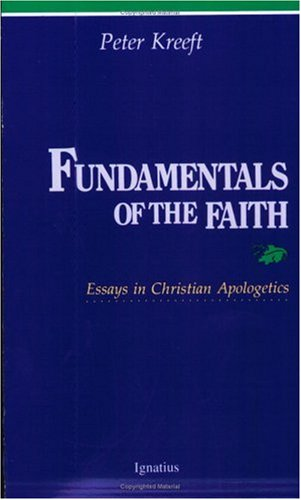 Fundamentals of the Faith: Essays in Christian Apologetics / Peter Kreeft