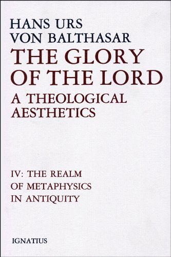 The Glory of the Lord: a Theological Aesthetics: Volume IV The Realm of Metaphysics in Antiquity / Hans von Balthasar