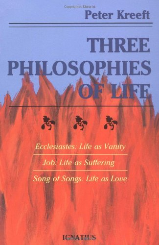 Three Philosophies of Life: Ecclesiastes- Life as Vanity, Job- Life as Suffering, Song of Songs- Life as Love / Peter Kreeft