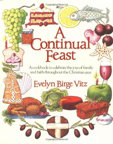 A Continual Feast: a Cookbook to Celebrate the Joys of Family and Faith Throughout the Christian Year / Evelyn Birge Vitz