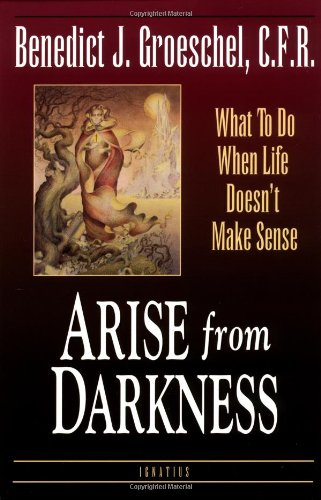 Arise from Darkness: When Life Doesn't Make Sense / Benedict J. Groeschel
