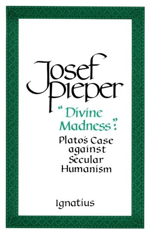 """Divine Madness"": Plato's Case against Secular Humanism / Josef Pieper"