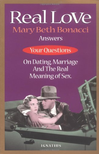 Real Love: Mary Beth Bonacci Answers Your Questions on Dating, Marriage and the Real Meaning of Sex / Mary Beth Bonacci