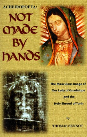 Acheiropoeta: Not Made by Hands: The Miraculous Images of Our Lady of Guadalupe and the Shroud of Turin / Thomas Mary Sennott