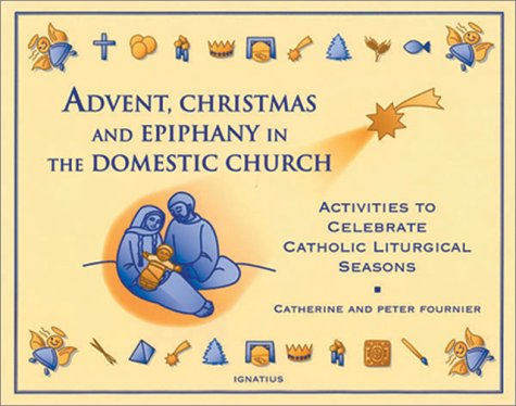 Advent, Christmas, and Epiphany in the Domestic Church / Catherine and Peter Fournier