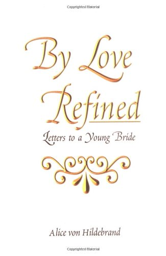 By Love Refined: Letters to a Young Bride / Alice von Hildebrand