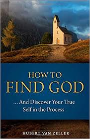 How to Find God ...And Discover Your True Self in the Process / Dom Hubert Van Zeller