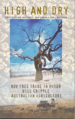 High and Dry: How Free Trade in Water will Cripple Australian Agriculture / Patrick J. Byrne, Neil Eagle, John O'Brien & Daryl McDonald