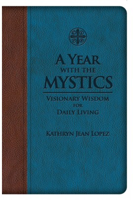 A Year With the Mystics: Visionary Wisdom for Daily Living / Kathryn Jean Lopez