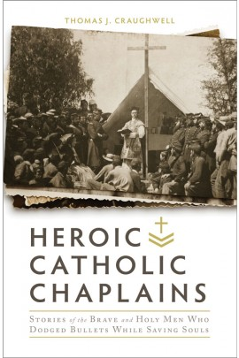 Heroic Catholic Chaplains: Stories of the Brave and Holy Men Who Dodged Bullets While Saving Souls / Thomas J Craughwell