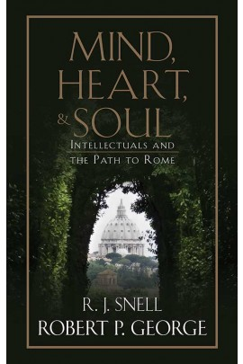 Mind, Heart, and Soul: Intellectuals and the Path to Rome / Robert P George and R J Snell