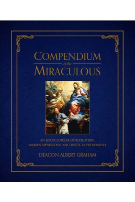 Compendium of the Miraculous: An Encyclopedia of Revelation, Marian Apparitions, and Mystical Phenomena / Deacon Albert E Graham